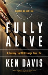Fully Alive - Lighten Up and Live - A Journey that Will Change Your LIfe ebook by Ken Davis
