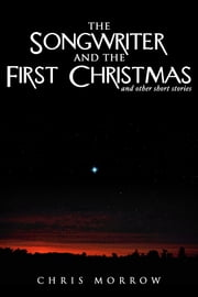 The Songwriter And The First Christmas And Other Short Stories ebook by Chris Morrow