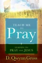 Teach Me to Pray: Learning to Pray Like Jesus ebook by D. Qwynn Gross
