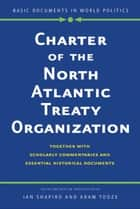 Charter of the North Atlantic Treaty Organization - Together with Scholarly Commentaries and Essential Historical Documents ebook by Ian Shapiro, Adam Tooze
