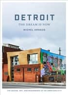 Detroit: The Dream Is Now - The Design, Art, and Resurgence of an American City ebook by Michel Arnaud