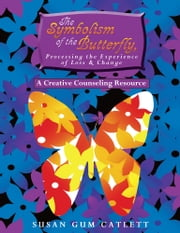The Symbolism of the Butterfly, Processing the Experience of Loss & Change - A Creative Counseling Resource ebook by Susan Gum Catlett