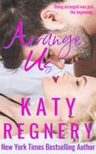 Arrange Us - The Arranged Duo, #2 ebook by Katy Regnery