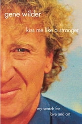 Kiss Me Like A Stranger - My Search for Love and Art ebook by Gene Wilder