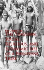 The Tinguian: Social, Religious, and Economic Life of a Philippine Tribe ebook by Fay-Cooper Cole