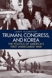 Truman, Congress, and Korea - The Politics of America's First Undeclared War ebook by Larry Blomstedt