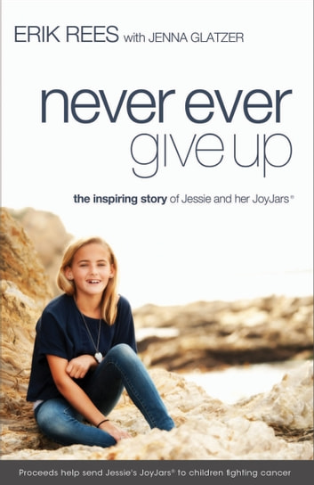 Never Ever Give Up - The Inspiring Story of Jessie and Her JoyJars ebook by Erik Rees