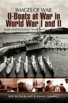 U-Boats at War in World War I and II - Rare Photographs from Wartime Archives ebook by Jon  Sutherland