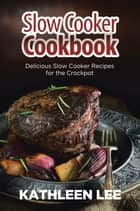 Slow Cooker Cookbook: Delicious Slow Cooker Recipes for the Crockpot ebook by Kathleen Lee