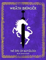 Wrath Bringer - The Epic of Battailous - Book One ebook by R. Jason Lynch