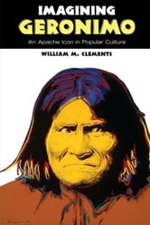 Imagining Geronimo - An Apache Icon in Popular Culture ebook by William M. Clements