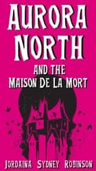 Aurora North and the Maison de la Mort - Things that go Bump in the Night, #2 ebook by Jordaina Sydney Robinson