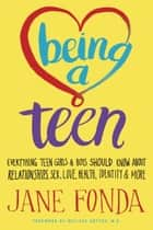 Being a Teen - Everything Teen Girls & Boys Should Know About Relationships, Sex, Love,Health, Identity & More ebook by Jane Fonda