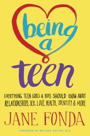 Being a Teen - Everything Teen Girls & Boys Should Know About Relationships, Sex, Love, Health, Identity & More ebook by Jane Fonda