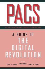 PACS - A Guide to the Digital Revolution ebook by Keith J. Dreyer,Amit Mehta,James H. Thrall