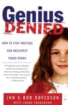 Genius Denied - How to Stop Wasting Our Brightest Young Minds ebook by Jan Davidson, Bob Davidson, Laura Vanderkam