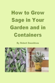 How to Grow Sage in Your Garden and in Containers ebook by Robert Donaldson