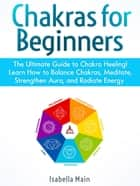 Chakras For Beginners: The Ultimate Guide to Chakra Heeling! Learn How to Balance Chakras, Meditate, Strengthen Aura, and Radiate Energy ebook by Isabella Main