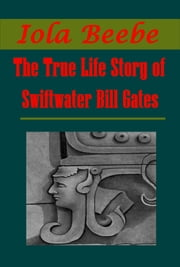 The True Life Story of Swiftwater Bill Gates ebook by Iola Beebe