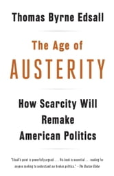 The Age of Austerity - How Scarcity Will Remake American Politics ebook by Thomas Byrne Edsall