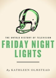 Friday Night Lights - The Untold History of Television ebook by Kathleen Olmstead