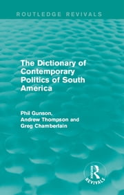 The Dictionary of Contemporary Politics of South America ebook by Phil Gunson,Andrew Thompson,Greg Chamberlain