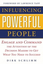 Influencing Powerful People : Engage and Command the Attention of the Decision-Makers to Get What You Need to Succeed ebook by Dirk Schlimm