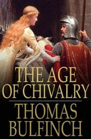 The Age of Chivalry - Or Legends of King Arthur ebook by Thomas Bulfinch