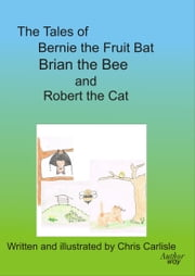 The Tales of Bernie the Fruit Bat, Brian the Bee and Robert the Cat ebook by Chris Carlisle