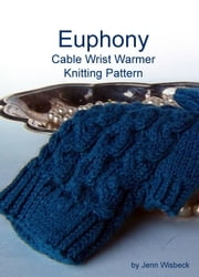 Euphony Cabled Wrist Warmer Knitting Pattern ebook by Jenn Wisbeck