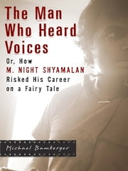 The Man Who Heard Voices - Or, How M. Night Shyamalan Risked His Career on a Fairy Tale and Lost ebook by Michael Bamberger