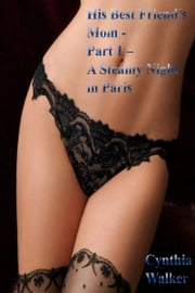 His Best Friend's Mom: Part 1 – A Steamy Night in Paris ebook by Cynthia Walker