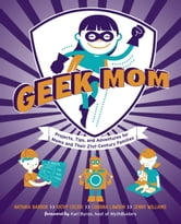 Geek Mom - Projects, Tips, and Adventures for Moms and Their 21st-Century Families ebook by Natania Barron,Kathy Ceceri,Corrina Lawson,Jenny Williams