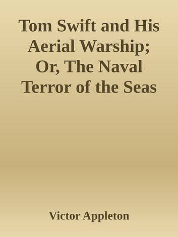 Tom Swift and His Aerial Warship; Or, The Naval Terror of the Seas ebook by Victor Appleton