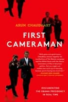 First Cameraman - Documenting the Obama Presidency in Real Time ebook by Arun Chaudhary