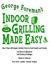 George Foreman's Indoor Grilling Made Easy - More Than 100 Simple, Healthy Ways to Feed Family and Friends ebook by George Foreman,Kathryn Kellinger