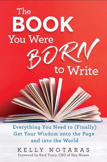 The Book You Were Born to Write - Everything You Need to (Finally) Get Your Wisdom onto the Page and into the World ebook by Kelly Notaras