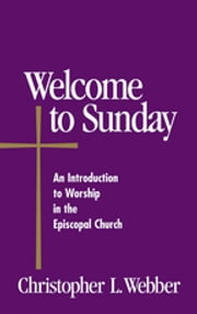 Welcome to Sunday - An Introduction to Worship in the Episcopal Church ebook by Christopher L. Webber