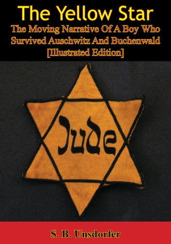 The Yellow Star: The Moving Narrative Of A Boy Who Survived Auschwitz And Buchenwald [Illustrated Edition] ebook by S. B. Unsdorfer