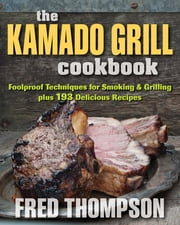 The Kamado Grill Cookbook - Foolproof Techniques for Smoking & Grilling, plus 193 Delicious Recipes ebook by Fred Thompson