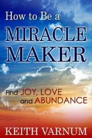 How to Be a Miracle Maker: Find Joy, Love and Abundance ebook by Keith Varnum