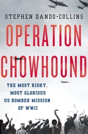 Operation Chowhound - The Most Risky, Most Glorious US Bomber Mission of WWII ebook by Stephen Dando-Collins