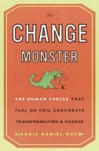 The Change Monster - The Human Forces That Fuel or Foil Corporate Transformation and Change ebook by Jeanie Daniel Duck
