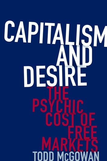 Capitalism and Desire - The Psychic Cost of Free Markets ebook by Todd McGowan