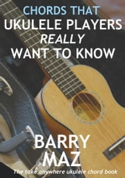Chords That Ukulele Players Really Want To Know ebook by Barry Maz
