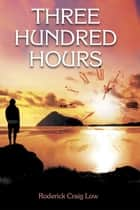 Three Hundred Hours ebook by Roderick Craig Low