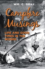 Campfire Musings - Life and Good Times in the Woods ebook by William Cunningham Gray