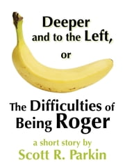 Deeper and to the Left, or The Difficulties of Being Roger ebook by Scott R. Parkin