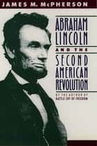 Abraham Lincoln and the Second American Revolution ebook by James M. McPherson