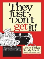 They Just Don't Get It! - Changing Resistance Into Understanding ebook by Leslie Yerkes,Randy Martin,Ben Dewey